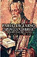 Portada de Pablo De Tarso, ¿apostol O Hereje?: La Perturbadora Verdad Sobre El Origen De La Religion Mas Influyente En La Historia De Occidente