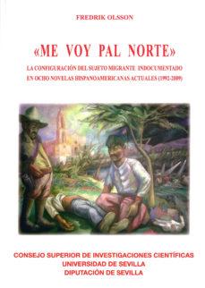 Portada de Me Voy Pal Norte: La Configuracion Del Sujeto Migrante Indocument Ado En Ocho Novelas Hispanoamericanas Actuales (1992-2009)