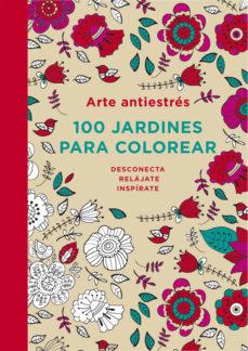 Portada de Arte Antiestres: 100 Jardines Para Colorear