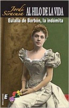 Portada de Al Hilo De La Vida: Eulalia De Borbon, La Indomita (2ª Ed.)