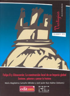 Portada de Felipe Ii Y Almazarron: La Construccion Local De Un Imperio Globa L. Vol. Ii: Sostener, Gobernar Y Pensar La Frontera