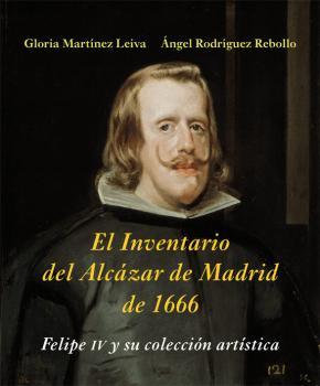 Portada de El Inventario Del Alcazar De Madrid De 1666: Felipe Iv Y Su Coleccion Artistica