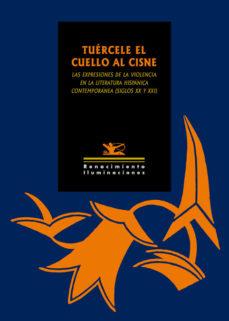 Portada de Tuercele El Cuello Al Cisne: Las Expresiones De La Violencia En La Literatura Hispanica Contemporanea (siglos Xx Y Xxi)