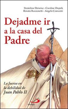 Portada de Dejadme Ir A La Casa Del Padre: La Fuerza En La Debilidad De Juan Pablo Ii