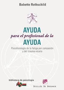 Portada de Ayuda Para El Profesional De La Ayuda: Psicofisiologia De La Fati Ga Por Compasion Y Del Trauma Vicario