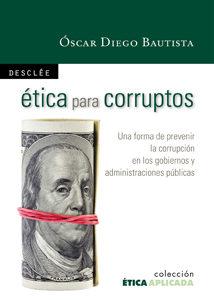 Portada de Etica Para Corruptos: Una Forma De Prevenir La Corrupcion En Los Gobiernos Y Administraciones Politicas