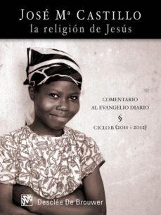 Portada de La Religion De Jesus: Comentario Al Evangelio Diario Ciclo B (2011-2012)