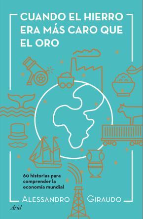 Portada de Cuando El Hierro Era Mas Caro Que El Oro: 60 Historias Para Entneder La Economia Mundial