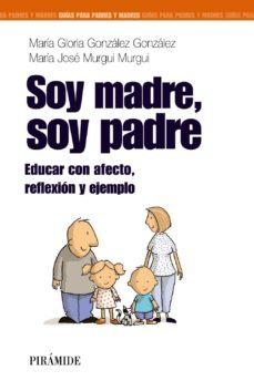 Portada de Soy Madre, Soy Padre: Educar Con Afecto, Reflexion Y Ejemplo