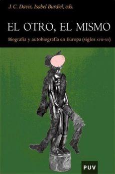 Portada de El Otro, El Mismo: Biografia Y Autobiografia En Europa (siglos Xv Ii-xx)