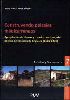 Portada de Construyendo Paisajes Mediterraneos: Apropiacion De Tierras Y Tra Nsformaciones Del Paisaje En La Sierra De Enguera (1580-1930)