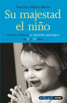 Portada de Su Majestad El Niño: Conoce Y Estimula Su Desarrollo Psicologico De 0 A 12 Años