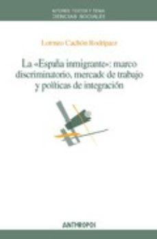Portada de La España Inmigrante: Marco Discriminatorio, Mercado De Trabajo Y Politicas De Integracion