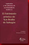 Portada de El Patrimonio Artistico De San Benito De Sahagun: Expelndor Y Dec Adencia De Un Monasterio Leones