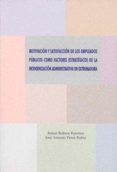 Portada de Motivacion Y Satisfaccion De Los Empleados Publicos Como Factores Estrategicos De La Modernizacion Administrativa En Extremadura