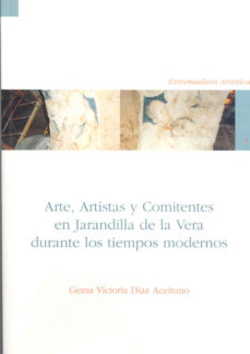 Portada de Arte, Artistas Y Comitentes En Jarandilla De La Vera Durante Los Tiempos Modernos