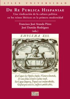 Portada de De Re Publica Hispaniae: Una Vindicacion De La Cultura Politica E N Los Reinos Ibericos En La Primera Modernidad.