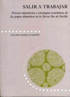Portada de Salir A Trabajar: Procesos Migratorios Y Estrategias Economicas D E Los Grupos Domesticos En La Sierra Sur De Sevilla