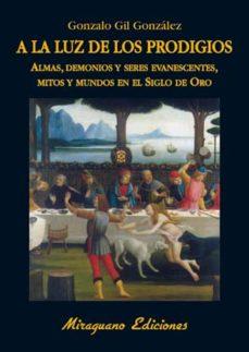 Portada de A La Luz De Los Prodigios: Almas, Demonios Y Seres Evanescentes, Mitos Y Mundos En El Siglo De Oro