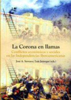 Portada de La Corona En Llamas: Conflictos Economicos Y Sociales En Las Inde Pendencias Iberoamericanas
