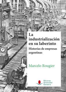Portada de La Industrializacion En Su Laberinto. Historias De Empresas Argen Tinas.