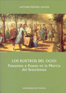Portada de Los Rostros Del Ocio: Paseantes Y Paseos En La Murcia Del Setecie Ntos
