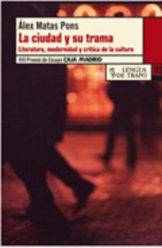 Portada de La Ciudad Y Su Trama: Literatura, Modernidad Y Critica De La Cult Ura (viii Premio De Ensayo Caja Madrid 2010)