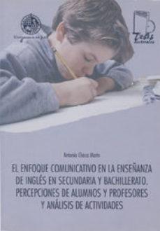 Portada de El Enfoque Comunicativo En La Enseñanza De Ingles En Secundaria Y Bachillerato. Percepciones De Alumnos Y Profesores Y Analisis De Actividades