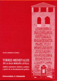 Portada de Torres Medievales En La Baja Moraña, Avila : Analisis Constructivo, Historico