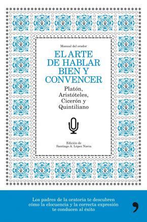 Portada de (pe) El Arte De Hablar Bien Y Convencer: Manual Del Orador: Platon, Aristoteles, Ciceron Y Quintiliano