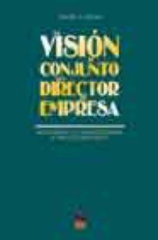 Portada de La Vision De Conjunto Del Director De Empresa: La Estrategia Y La Toma De Decisiones A Traves De Casos Reales