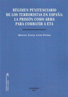 Portada de Regimen Penitenciario De Los Terroristas En España: La Prision Co Mo Arma Para Combatir A Eta
