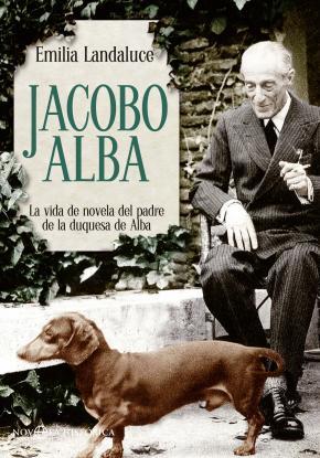 Portada de Jacobo Alba: La Vida De Novela Del Padre De La Duquesa De Alba