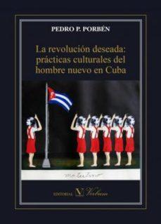 Portada de Revolucion Deseada La: Practicas Culturales Del Hombre Nuevo En C Uba