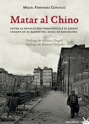 Portada de Matar Al Chino: Entre La Revolucion Urbanistica Y El Asedio Urbano En El Bario Del Raval De Barcelona