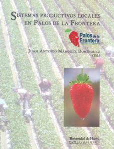 Portada de Sistemas Productivos Locales En Palos De La Frontera: Especial Re Ferencia Al Mercado De Tabajo Y Empleo Agricola Vinculado A La Comunidad De Regantes