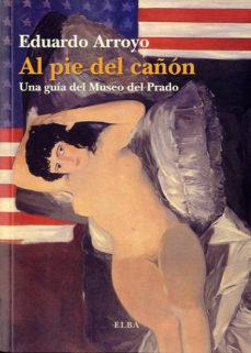 Portada de Al Pie Del Cañon: Una Guia Del Museo Del Prado