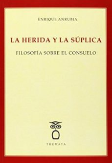 Portada de La Herida Y La Suplica: Filosofia Sobre El Consuelo