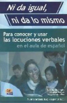 Portada de Ni Da Igual, Ni Da Lo Mismo: Para Conocer Y Usar Las Locuciones V Erbales En El Aula De Español Nivel Avanzado (b2). Nivel Superior (c1)
