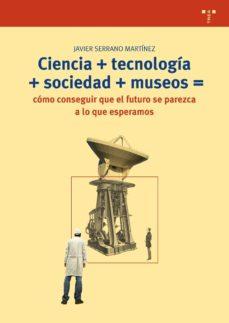 Portada de Ciencia+tecnologia+sociedad+museos=como Conseguir Que El Futuro S E Parezca A Lo Que Esperamos