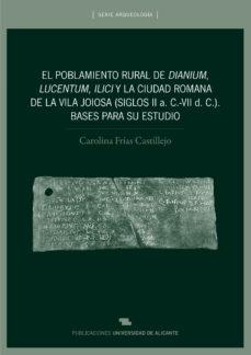 Portada de El Poblamiento Rural De Dianium, Lucentum, Ilici Y La Ciudad Roma Na De La Vila Joiosa (siglos Ii A. C.-vii D.c.). Bases Para Su Es