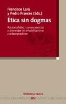 Portada de Etica Sin Dogmas: Racionalidad, Consecuencias Y Bienestar En El U Tilitarismo Contemporaneo