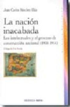 Portada de La Nacion Inacabada: Los Intelectuales Y El Proceso De Construcci On Nacional (1900-1914)