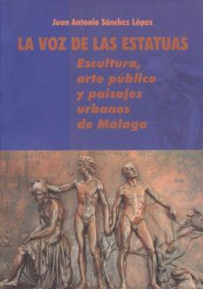 Portada de La Voz De Las Estatuas: Escultura, Arte Publico Y Paisajes Urbano S De Malaga
