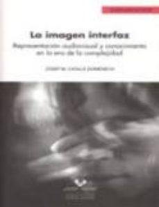 Portada de La Imagen Interfaz: Representacion Audiovisual Y Conocimiento En La Era De La Complejidad