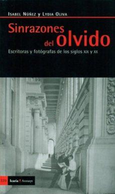 Portada de Sin Razones Del Olvido: Escritoras Y Fotografas De Los Siglos Xix Y Xx