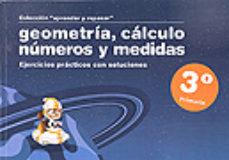 Portada de Geometria, Calculo, Numeros Y Medidas (3º Primaria): Ejercicios P Racticos Con Soluciones