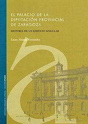 Portada de El Palacio De La Diputacion Provincial De Zaragoza: Historia De U N Edificio Singular