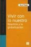 Portada de Vivir Con Lo Nuestro: Nosotros Y La Globalizacion (2ª Ed.)