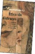 Portada de Etica Sin Disfraces: Una Aproximacion A La Antropologia, La Cultu Ra Y La Etica De Nuestro Tiempo (2ª Ed.)